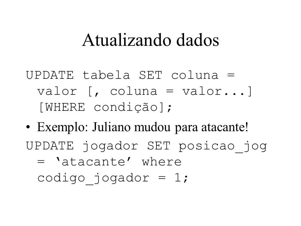 Atualizando dados UPDATE tabela SET coluna = valor [, coluna = valor...] [WHERE condição]; Exemplo: Juliano mudou para atacante!